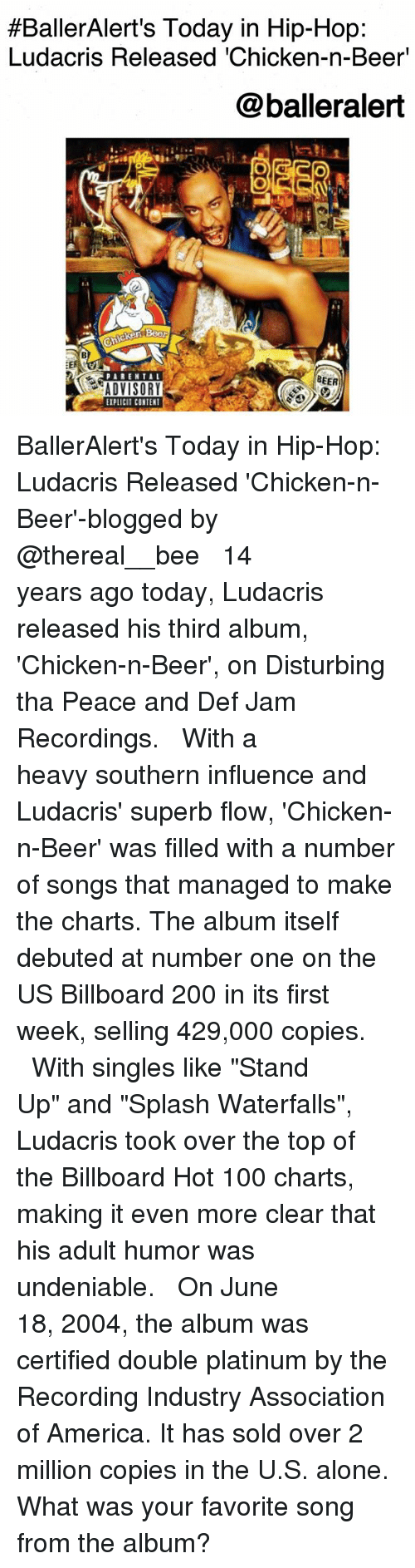 """billboard hot 100:  #BallerAlert's Today in Hip-Hop:  Ludacris Released 'Chicken-n-Beer'  @balleralert  BEER  ADVISORY  EIPLICIT CONTENT BallerAlert's Today in Hip-Hop: Ludacris Released 'Chicken-n-Beer'-blogged by @thereal__bee ⠀⠀⠀⠀⠀⠀⠀⠀⠀ ⠀⠀ 14 years ago today, Ludacris released his third album, 'Chicken-n-Beer', on Disturbing tha Peace and Def Jam Recordings. ⠀⠀⠀⠀⠀⠀⠀⠀⠀ ⠀⠀ With a heavy southern influence and Ludacris' superb flow, 'Chicken-n-Beer' was filled with a number of songs that managed to make the charts. The album itself debuted at number one on the US Billboard 200 in its first week, selling 429,000 copies. ⠀⠀⠀⠀⠀⠀⠀⠀⠀ ⠀⠀ With singles like """"Stand Up"""" and """"Splash Waterfalls"""", Ludacris took over the top of the Billboard Hot 100 charts, making it even more clear that his adult humor was undeniable. ⠀⠀⠀⠀⠀⠀⠀⠀⠀ ⠀⠀ On June 18, 2004, the album was certified double platinum by the Recording Industry Association of America. It has sold over 2 million copies in the U.S. alone. What was your favorite song from the album?"""
