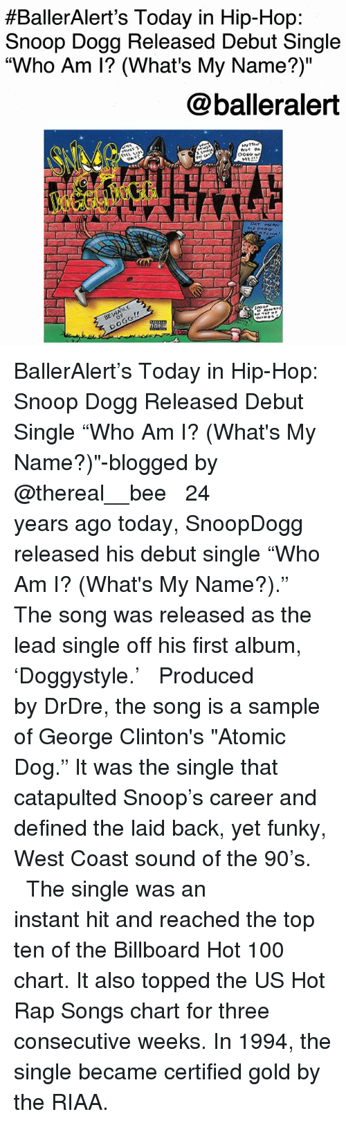 """billboard hot 100:  #BallerAlert's Today in Hip-Hop  Snoop Dogg Released Debut Single  """"Who Am I? (What's My Name?)""""  @balleralert  TAt  (a BallerAlert's Today in Hip-Hop: Snoop Dogg Released Debut Single """"Who Am I? (What's My Name?)""""-blogged by @thereal__bee ⠀⠀⠀⠀⠀⠀⠀⠀⠀ ⠀⠀ 24 years ago today, SnoopDogg released his debut single """"Who Am I? (What's My Name?)."""" The song was released as the lead single off his first album, 'Doggystyle.' ⠀⠀⠀⠀⠀⠀⠀⠀⠀ ⠀⠀ Produced by DrDre, the song is a sample of George Clinton's """"Atomic Dog."""" It was the single that catapulted Snoop's career and defined the laid back, yet funky, West Coast sound of the 90's. ⠀⠀⠀⠀⠀⠀⠀⠀⠀ ⠀⠀ The single was an instant hit and reached the top ten of the Billboard Hot 100 chart. It also topped the US Hot Rap Songs chart for three consecutive weeks. In 1994, the single became certified gold by the RIAA."""