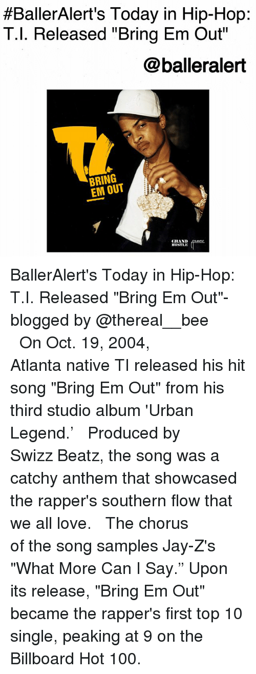 """billboard hot 100:  #BallerAlert's Today in Hip-Hop:  T.l. Released """"Bring Em Out  @balleralert  BRING  EM OUT  GRAND  HUSTLE BallerAlert's Today in Hip-Hop: T.I. Released """"Bring Em Out""""-blogged by @thereal__bee ⠀⠀⠀⠀⠀⠀⠀⠀⠀ ⠀⠀ On Oct. 19, 2004, Atlanta native TI released his hit song """"Bring Em Out"""" from his third studio album 'Urban Legend.' ⠀⠀⠀⠀⠀⠀⠀⠀⠀ ⠀⠀ Produced by Swizz Beatz, the song was a catchy anthem that showcased the rapper's southern flow that we all love. ⠀⠀⠀⠀⠀⠀⠀⠀⠀ ⠀⠀ The chorus of the song samples Jay-Z's """"What More Can I Say."""" Upon its release, """"Bring Em Out"""" became the rapper's first top 10 single, peaking at 9 on the Billboard Hot 100."""