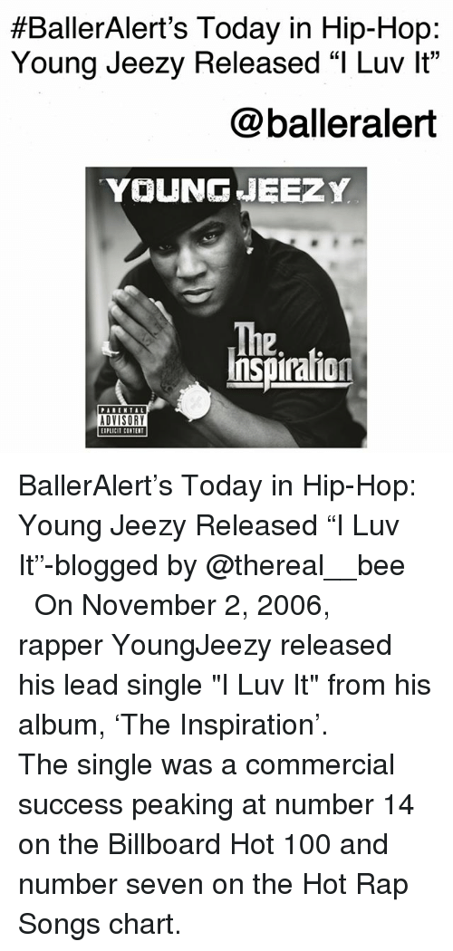 """billboard hot 100:  #BallerAlert's Today in Hip-Hop:  Young Jeezy Released """"I Luv lt""""  @balleralert  YOUNG 내EEZY  The  2.  Inspiraion  PARENTAL  ADVISORY  EIPLICIT CINTER BallerAlert's Today in Hip-Hop: Young Jeezy Released """"I️ Luv It""""-blogged by @thereal__bee ⠀⠀⠀⠀⠀⠀⠀⠀⠀ ⠀⠀ On November 2, 2006, rapper YoungJeezy released his lead single """"I Luv It"""" from his album, 'The Inspiration'. ⠀⠀⠀⠀⠀⠀⠀⠀⠀ ⠀⠀ The single was a commercial success peaking at number 14 on the Billboard Hot 100 and number seven on the Hot Rap Songs chart."""