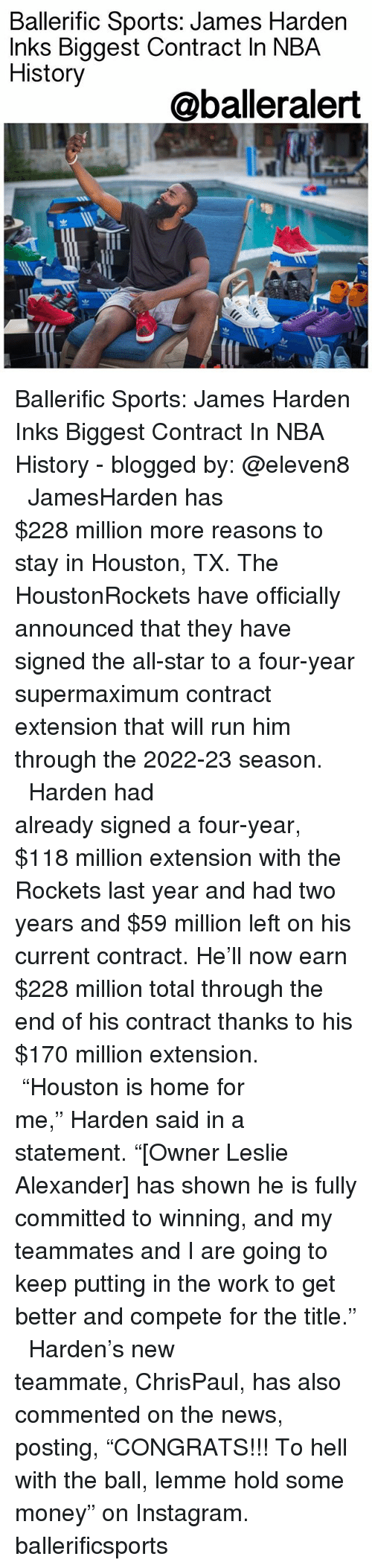 """Jamesness: Ballerific Sports: James Harden  Inks Biggest Contract In NBA  History  @balleralert  渹ㄓ Ballerific Sports: James Harden Inks Biggest Contract In NBA History - blogged by: @eleven8 ⠀⠀⠀⠀⠀⠀⠀⠀⠀ ⠀⠀⠀⠀⠀⠀⠀⠀⠀ JamesHarden has $228 million more reasons to stay in Houston, TX. The HoustonRockets have officially announced that they have signed the all-star to a four-year supermaximum contract extension that will run him through the 2022-23 season. ⠀⠀⠀⠀⠀⠀⠀⠀⠀ ⠀⠀⠀⠀⠀⠀⠀⠀⠀ Harden had already signed a four-year, $118 million extension with the Rockets last year and had two years and $59 million left on his current contract. He'll now earn $228 million total through the end of his contract thanks to his $170 million extension. ⠀⠀⠀⠀⠀⠀⠀⠀⠀ ⠀⠀⠀⠀⠀⠀⠀⠀⠀ """"Houston is home for me,"""" Harden said in a statement. """"[Owner Leslie Alexander] has shown he is fully committed to winning, and my teammates and I are going to keep putting in the work to get better and compete for the title."""" ⠀⠀⠀⠀⠀⠀⠀⠀⠀ ⠀⠀⠀⠀⠀⠀⠀⠀⠀ Harden's new teammate, ChrisPaul, has also commented on the news, posting, """"CONGRATS!!! To hell with the ball, lemme hold some money"""" on Instagram. ballerificsports"""