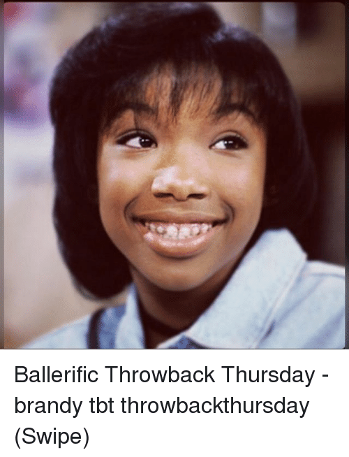 Memes, Tbt, and Throwback Thursday: Ballerific Throwback Thursday - brandy tbt throwbackthursday (Swipe)