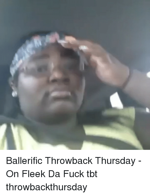 Memes, On Fleek, and Tbt: Ballerific Throwback Thursday - On Fleek Da Fuck tbt throwbackthursday