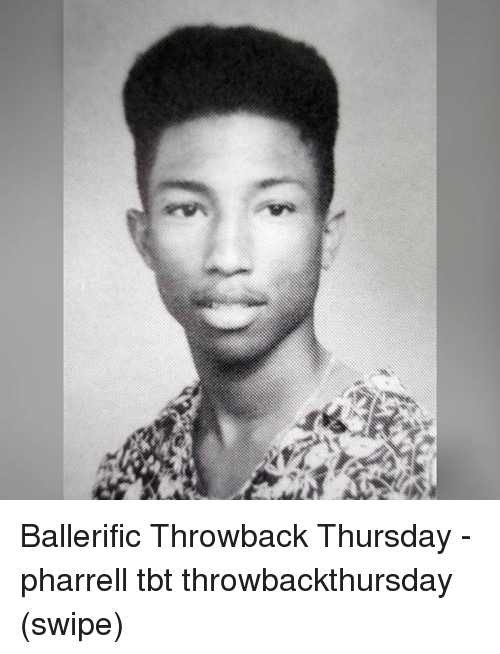 Memes, Pharrell, and Tbt: Ballerific Throwback Thursday - pharrell tbt throwbackthursday (swipe)
