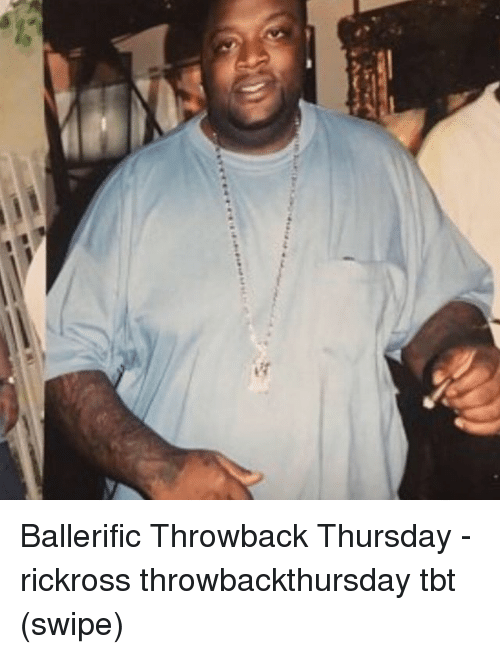 Memes, Tbt, and Throwback Thursday: Ballerific Throwback Thursday - rickross throwbackthursday tbt (swipe)
