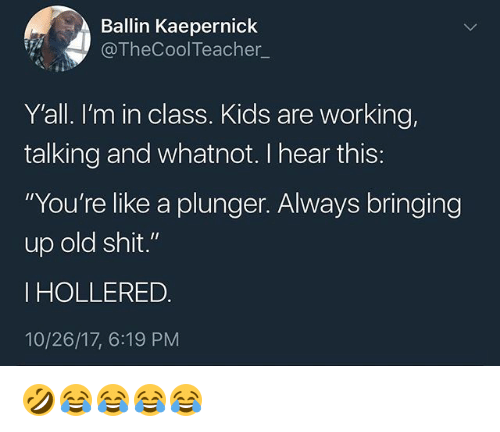 """Old Shit: Ballin Kaepernick  @TheCool Teacher_  Y'all. I'm in class. Kids are working,  talking and whatnot. I hear this:  """"You're like a plunger. Always bringing  up old shit.""""  I HOLLERED  10/26/17, 6:19 PM 🤣😂😂😂😂"""