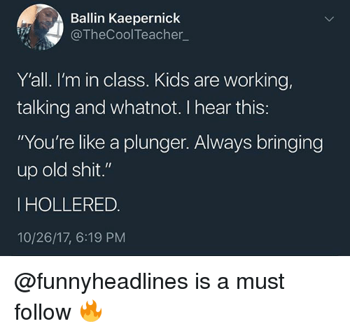 """Old Shit: Ballin Kaepernick  @TheCoolTeacher_  Y'all. I'm in class. Kids are working,  talking and whatnot. I hear this:  """"You're like a plunger. Always bringing  up old shit.'""""  I HOLLERED.  10/26/17, 6:19 PM @funnyheadlines is a must follow 🔥"""