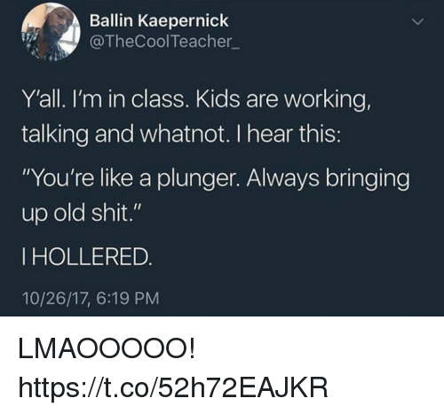 """Old Shit: Ballin Kaepernick  @TheCoolTeacher  Y'all. I'm in class. Kids are working,  talking and whatnot. I hear this  """"You're like a plunger. Always bringing  up old shit.""""  IHOLLERED  10/26/17, 6:19 PM LMAOOOOO! https://t.co/52h72EAJKR"""