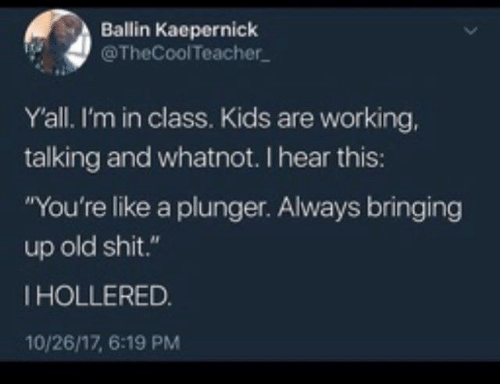 "Dank, Shit, and Kids: Ballin Kaepernick  @TheCoolTeacher  Yall. I'm in class. Kids are working,  talking and whatnot. I hear this:  ""You're like a plunger. Always bringing  up old shit.""  IHOLLERED.  10/26/17, 6:19 PM"