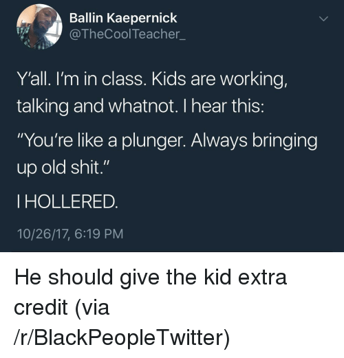 """Old Shit: Ballin Kaepernick  @TheCoolTeacher  Y'all. l'm in class. Kids are working,  talking and whatnot. I hear this  """"You're like a plunger. Always bringing  up old shit.""""  I HOLLERED  10/26/17, 6:19 PM <p>He should give the kid extra credit (via /r/BlackPeopleTwitter)</p>"""