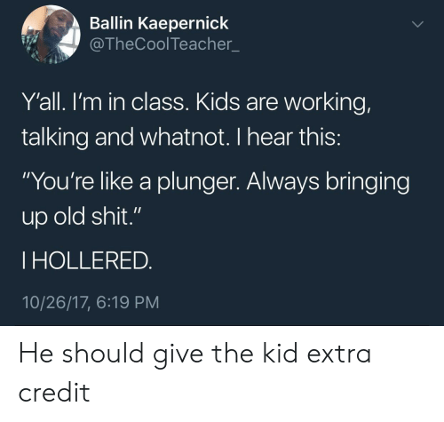 """Old Shit: Ballin Kaepernick  @TheCoolTeacher  Y'all. l'm in class. Kids are working,  talking and whatnot. I hear this  """"You're like a plunger. Always bringing  up old shit.""""  I HOLLERED  10/26/17, 6:19 PM He should give the kid extra credit"""