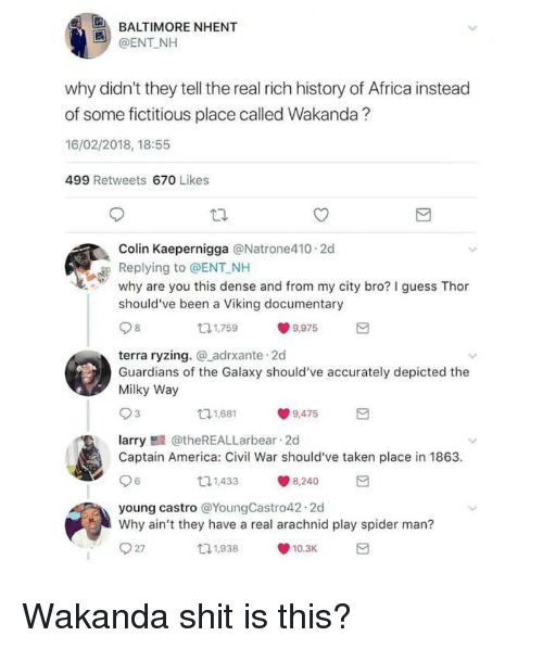 Africa, America, and Captain America: Civil War: BALTIMORE NHENT  @ENT NH  why didn't they tell the real rich history of Africa instead  of some fictitious place called Wakanda?  16/02/2018, 18:55  499 Retweets 670 Likes  Colin Kaepernigga @Natrone410 2d  Replying to @ENT NH  why are you this dense and from my city bro? I guess Thor  should've been a Viking documentary  131,759  9,975  terra ryzing. adrxante 2d  Guardians of the Galaxy should've accurately depicted the  Milky Way  11,681  9,475  larry@theREALLarbear 2d  Captain America: Civil War should've taken place in 1863  6  11,433  8,240  young castro @YoungCastro42.2d  Why ain't they have a real arachnid play spider man?  27  t1,938  10.3K Wakanda shit is this?
