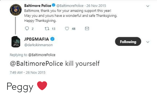 Police, Thanksgiving, and Thank You: Baltimore Police@BaltimorePolice 26 Nov 2015  Baltimore, thank you for your amazing support this year!  May you and yours have a wonderful and safe Thanksgiving.  Happy Thanksgiving.  JPEGMAFIA  @darkskinmanson  Following  JPEG  Replying to @BaltimorePolice  @BaltimorePolice kill yourself  7:49 AM 26 Nov 2015 Peggy ❤️