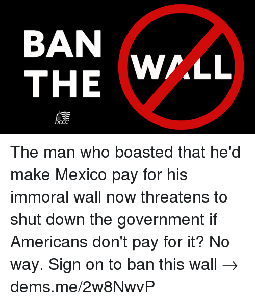 walle: BAN  THE  W/LL  DCCC The man who boasted that he'd make Mexico pay for his immoral wall now threatens to shut down the government if Americans don't pay for it? No way. Sign on to ban this wall → dems.me/2w8NwvP
