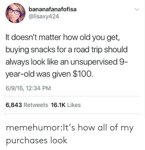 Tumblr, Blog, and Http: bananafanafofisa  @lisaxy424  It doesn't matter how old you get,  buying snacks for a road trip should  always look like an unsupervised 9  year-old was given $100  6/9/16, 12:34 PM  6,843 Retweets 16.1K Likes memehumor:It's how all of my purchases look