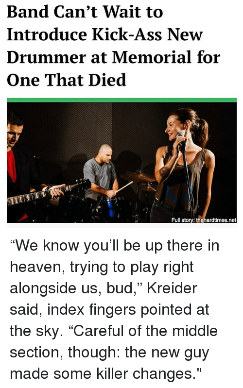 """Ass, Heaven, and Memes: Band Can't Wait to  Introduce Kick-Ass New  Drummer at Memorial for  One That Died  Full story: thehardtimes.net """"We know you'll be up there in heaven, trying to play right alongside us, bud,"""" Kreider said, index fingers pointed at the sky. """"Careful of the middle section, though: the new guy made some killer changes."""""""