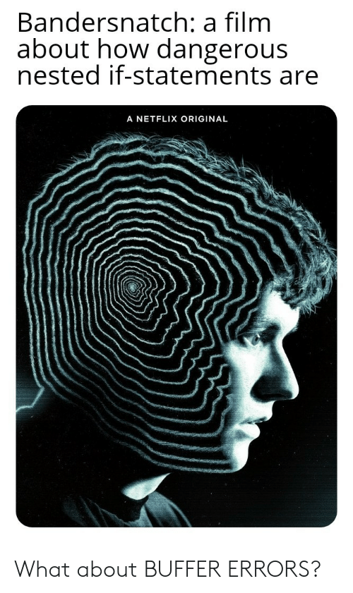 Netflix, Film, and How: Bandersnatch: a film  about how dangerous  nested if-statements are  A NETFLIX ORIGINAL What about BUFFER ERRORS?
