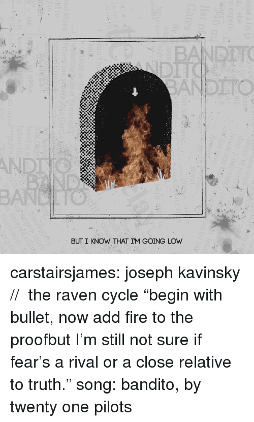 """Fire, Target, and Tumblr: BANDTTO  AND  BUT I KNOW THAT IM GOING LOW carstairsjames: joseph kavinsky // the raven cycle """"begin with bullet, now add fire to the proofbut I'm still not sure if fear's a rival or a close relative to truth."""" song: bandito, by twenty one pilots"""