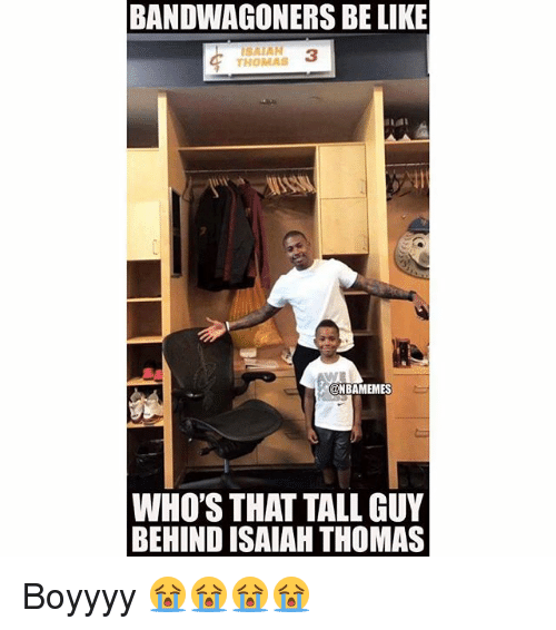 Behinde: BANDWAGONERS BE LIKE  SAIAN 3  THOMAS  @NBAMEMES  WHO'S THAT TALL GUY  BEHIND ISAIAH THOMAS Boyyyy 😭😭😭😭