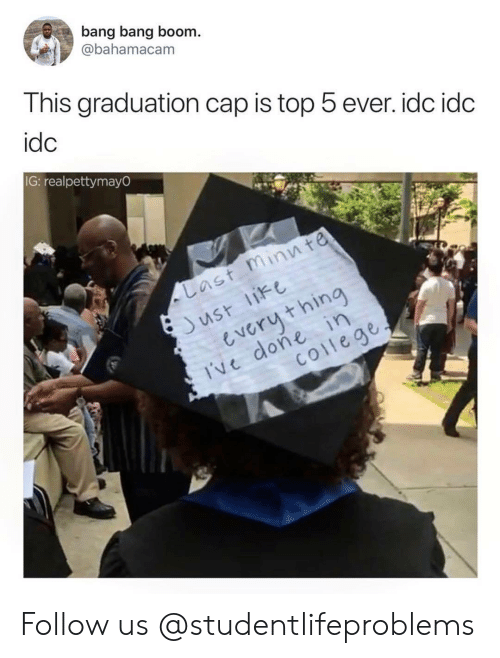 Bang Bang: bang bang boom.  @bahamacam  This graduation cap is top 5 ever. idc idc  idc  IG: realpettymayO  ast minn te  us like  everuthin  Ive done in  coilege Follow us @studentlifeproblems​