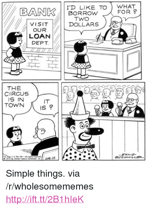 """Bank, Http, and United: BANK/11 BORROW TO    VISIT   DOLLARS  I'D LIKE TOWHAT  FOR  TWO  OUR  LOAN  DEPT  THE  CIRCUS  IS IN  TOWN  IT  IS  ERNE  BUSNMILLEt  © 1972 by United Feature Syndicat' ine  : JUNE-23 <p>Simple things. via /r/wholesomememes <a href=""""http://ift.tt/2B1hIeK"""">http://ift.tt/2B1hIeK</a></p>"""