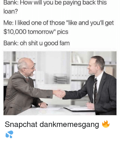 "Fam, Memes, and Shit: Bank: How will you be paying back this  loan?  Me: I liked one of those ""like and you'll get  $10,000 tomorrow"" pics  Bank: oh shit u good fam Snapchat dankmemesgang 🔥💦"