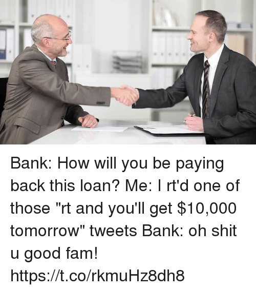 "Fam, Funny, and Shit: Bank: How will you be paying back this loan?  Me: I rt'd one of those ""rt and you'll get $10,000 tomorrow"" tweets  Bank: oh shit u good fam! https://t.co/rkmuHz8dh8"
