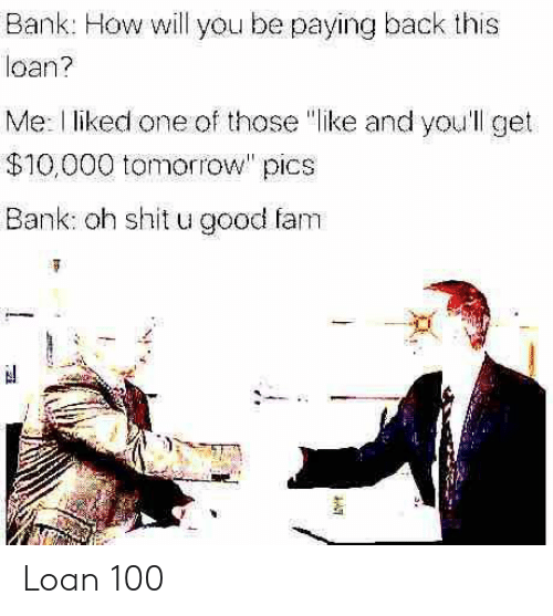 "Fam, Shit, and Bank: Bank: How will you be paying back this  loan?  Me: l liked one of those ""like and you'll get  $10,000 tomorrow"" pics  Bank: oh shit u good fam Loan 100"