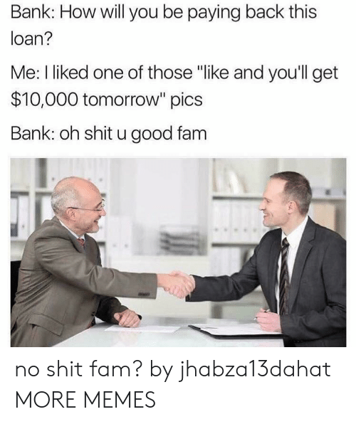 "I Liked: Bank: How will you be paying back this  loan?  Me: I liked one of those ""like and you'll get  $10,000 tomorrow"" pics  Bank: oh shit u good fam no shit fam? by jhabza13dahat MORE MEMES"