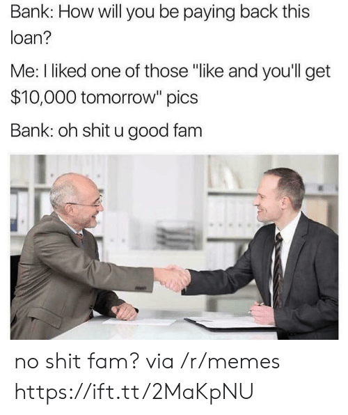 "I Liked: Bank: How will you be paying back this  loan?  Me: I liked one of those ""like and you'll get  $10,000 tomorrow"" pics  Bank: oh shit u good fam no shit fam? via /r/memes https://ift.tt/2MaKpNU"