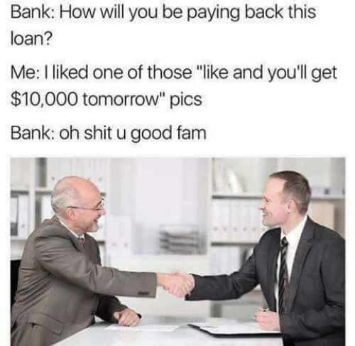 "shit: Bank: How will you be paying back this  loan?  Me: I liked one of those ""like and you'll get  $10,000 tomorrow"" pics  Bank: oh shit u good fam"