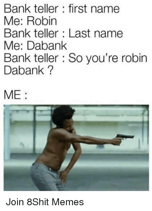 Memes, Bank, and 🤖: Bank teller : first name  Me: Robin  Bank teller Last name  Me: Dabank  Bank teller So you're robin  Dabank ?  ME: Join 8Shit Memes