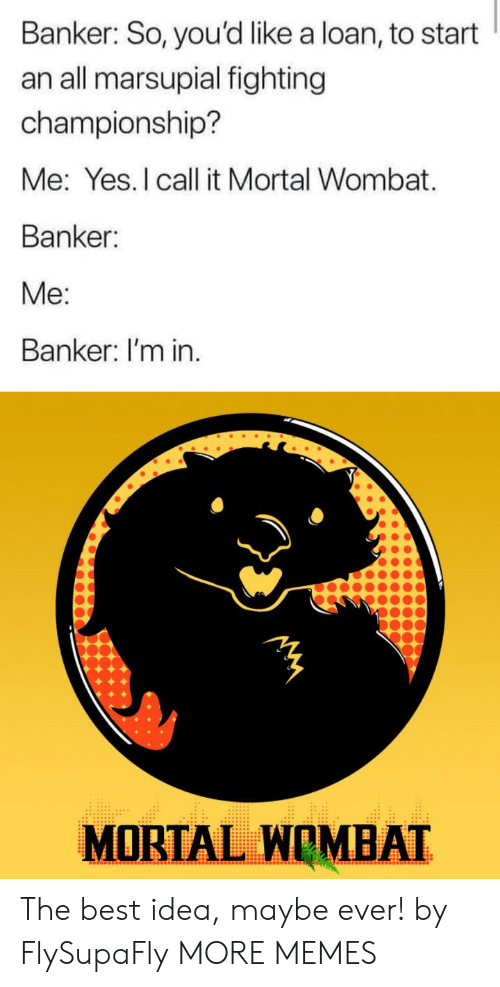 I Call: Banker: So, you'd like a loan, to start  an all marsupial fighting  championship?  Me: Yes.I call it Mortal Wombat  Banker:  Me:  Banker: I'm in.  MORTAL WOMBAT The best idea, maybe ever! by FlySupaFly MORE MEMES