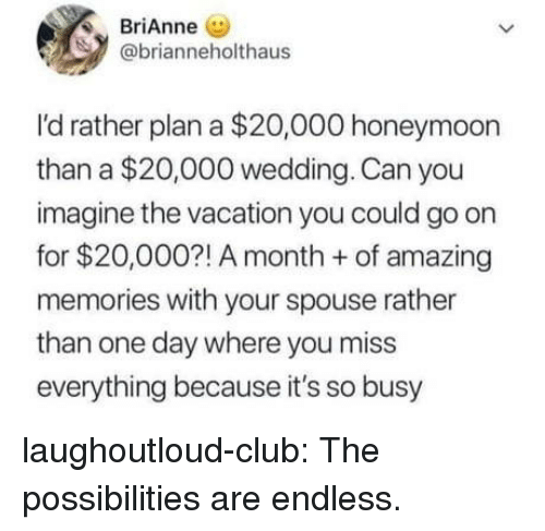 Club, Honeymoon, and Tumblr: BAnne  @brianneholthaus  I'd rather plan a $20,000 honeymoon  than a $20,000 wedding. Can you  imagine the vacation you could go on  for $20,000?! A month of amazing  memories with your spouse rather  than one day where you miss  everything because it's so busy laughoutloud-club:  The possibilities are endless.