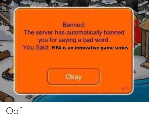 Bad, Fifa, and Game: Banned:  The server has automatically banned  you for saying a bad word.  You Said: FIFA is an innovative game series  Okay  s610 Oof