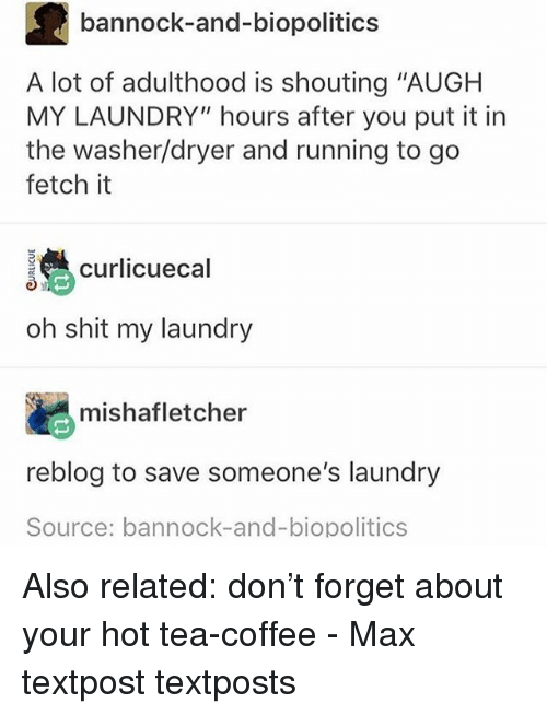 """Laundry, Memes, and Shit: bannock-and-biopolitics  A lot of adulthood is shouting """"AUGH  MY LAUNDRY"""" hours after you put it in  the washer/dryer and running to go  fetch it  curlicuecal  oh shit my laundry  mishafletcher  reblog to save someone's laundry  Source: bannock-and-biopolitics Also related: don't forget about your hot tea-coffee - Max textpost textposts"""
