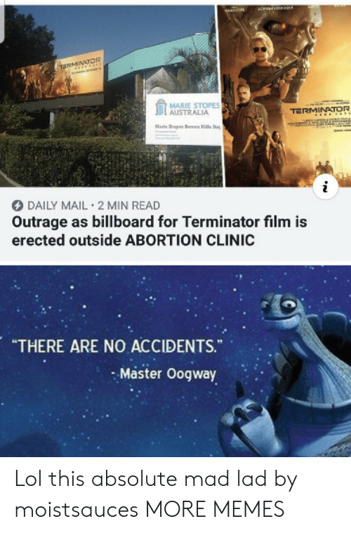 "Billboard, Dank, and Lol: BANS  3CHWAFZEN09ER  HAMILTON  TERMINATOR  MARIE STOPES  AUSTRALIA  TERMINATOR  A E &TE  Marle Stopes Bowen Halls Day  IReCOTF  i  DAILY MAIL 2 MIN READ  Outrage as billboard for Terminator film is  erected outside ABORTION CLINIC  ARE NO ACCIDENTS.  ""THERE  ""  Master Oogway Lol this absolute mad lad by moistsauces MORE MEMES"