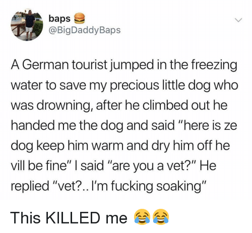 """baps: baps  @BigDaddyBaps  A German tourist jumped in the freezing  water to save my precious little dog who  was drowning, after he climbed out he  handed me the dog and said """"here is ze  dog keep nim Warm and dry nim off ne  vill be fine"""" I said """"are you a vet?"""" He  replied """"vet?.. I'm fucking soaking"""" This KILLED me 😂😂"""