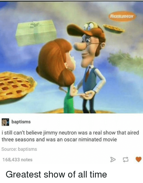 neutrons: baptisms  i still can't believe jimmy neutron was a real show that aired  three seasons and was an oscar niminated movie  Source: baptisms  168,433 notes Greatest show of all time