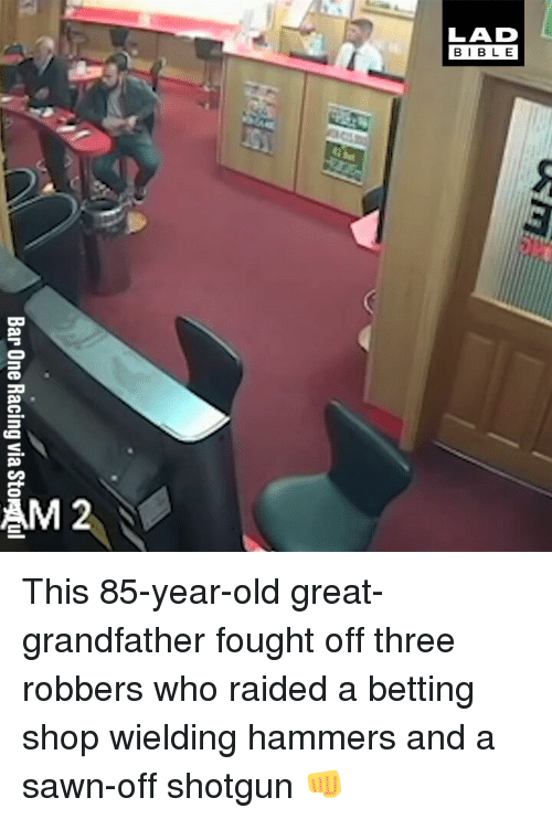 Memes, Old, and 🤖: Bar One Racing via Stor ul This 85-year-old great-grandfather fought off three robbers who raided a betting shop wielding hammers and a sawn-off shotgun 👊
