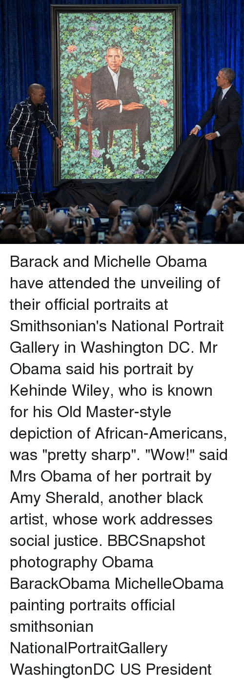 """Memes, Michelle Obama, and Obama: Barack and Michelle Obama have attended the unveiling of their official portraits at Smithsonian's National Portrait Gallery in Washington DC. Mr Obama said his portrait by Kehinde Wiley, who is known for his Old Master-style depiction of African-Americans, was """"pretty sharp"""". """"Wow!"""" said Mrs Obama of her portrait by Amy Sherald, another black artist, whose work addresses social justice. BBCSnapshot photography Obama BarackObama MichelleObama painting portraits official smithsonian NationalPortraitGallery WashingtonDC US President"""