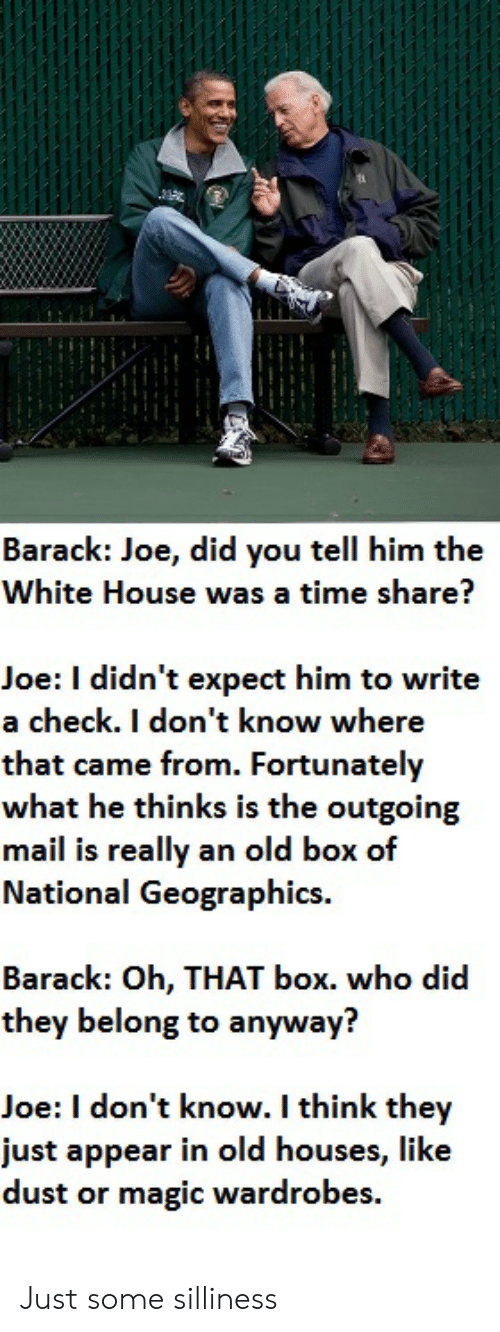 silliness: Barack: Joe, did you tell him the  White House was a time share?  Joe: I didn't expect him to write  a check. I don't know where  that came from. Fortunately  what he thinks is the outgoing  mail is really an old box of  National Geographics.  Barack: Oh, THAT box. who did  they belong to anyway?  Joe: I don't know. I think they  just appear in old houses, lik  dust or magic wardrobes. Just some silliness