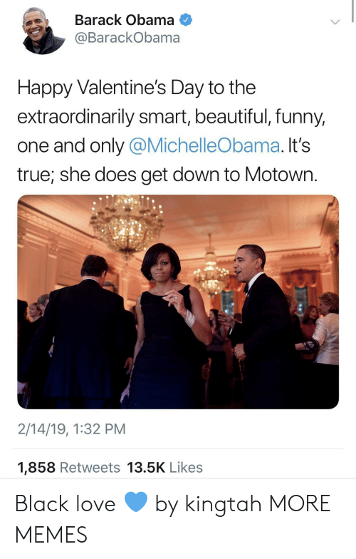 Beautiful, Dank, and Funny: Barack Obama  @BarackObama  Happy Valentine's Day to the  extraordinarily smart, beautiful, funny,  one and only @MichelleObama. It's  true, she does get down to Motown.  2/14/19, 1:32 PM  1,858 Retweets 13.5K Likes Black love 💙 by kingtah MORE MEMES