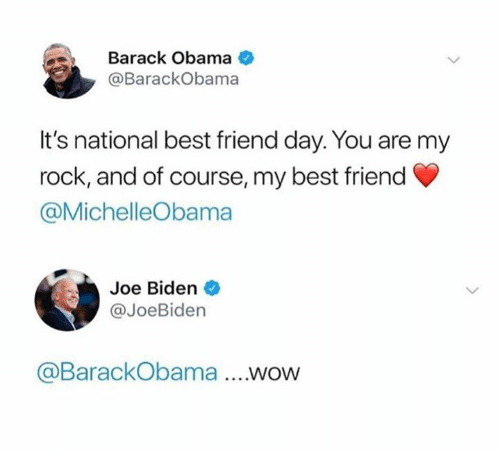 Best Friend, Joe Biden, and Obama: Barack Obama  @BarackObama  It's national best friend day. You are my  rock, and of course, my best friend  @MichelleObama  Joe Biden  @JoeBiden  @BarackObama ....WOW