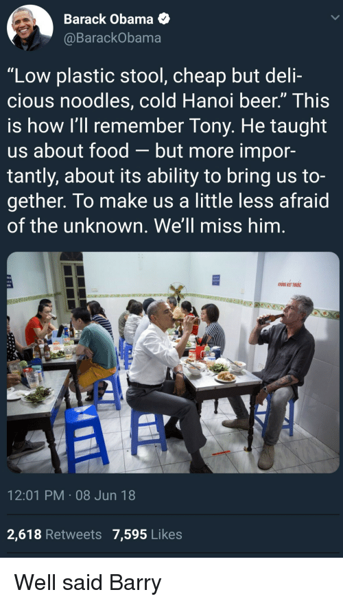 """Beer, Food, and Obama: Barack Obama  @BarackObama  """"Low plastic stool, cheap but deli-  cious noodles, cold Hanoi beer."""" This  is how I'll remember Tony. He taught  us about food-but more impor-  tantly, about its ability to bring us to-  gether. To make us a little less afraid  of the unknown. We'll miss him.  KHONG HUT THUOC  12:01 PM 08 Jun 18  2,618 Retweets 7,595 Likes <p>Well said Barry</p>"""