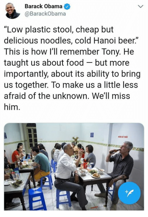 """Beer, Food, and Obama: Barack Obama  @BarackObama  """"Low plastic stool, cheap but  delicious noodles, cold Hanoi beer.  This is how I'll remember Tony. He  taught us about food - but more  importantly, about its ability to bring  us together. To make us a little less  afraid of the unknown. We'll miss  him.  Il  AS"""