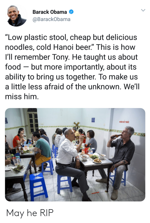 """Beer, Food, and Obama: Barack Obama  @BarackObama  """"Low plastic stool, cheap but delicious  noodles, cold Hanoi beer."""" This is how  l'll remember Tony. He taught us about  food - but more importantly, about its  ability to bring us together. To make us  a little less afraid of the unknown. We'll  miss him  KHONG HUT THUOC May he RIP"""