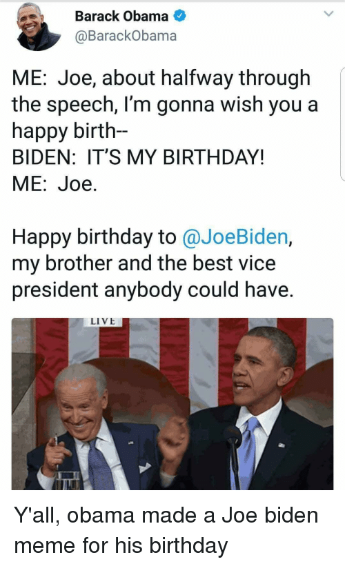 Joe Biden: Barack Obama  @BarackObama  ME: Joe, about halfway through  the speech, l'm gonna wish you a  happy birth-  BIDEN: IT'S MY BIRTHDAY!  ME:Joe.  Happy birthday to @JoeBiden,  my brother and the best vice  president anybody could have.  LIVE Y'all, obama made a Joe biden meme for his birthday
