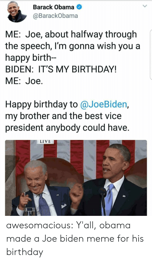 Joe Biden: Barack Obama  @BarackObama  ME: Joe, about halfway through  the speech, l'm gonna wish you a  happy birth-  BIDEN: IT'S MY BIRTHDAY!  ME:Joe.  Happy birthday to @JoeBiden,  my brother and the best vice  president anybody could have.  LIVE awesomacious:  Y'all, obama made a Joe biden meme for his birthday