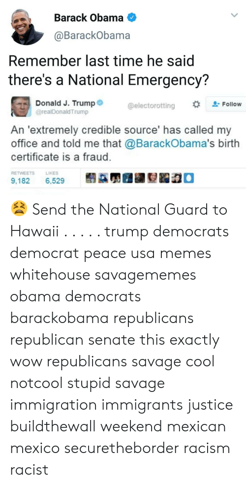 Usa Memes: Barack Obama  @BarackObama  Remember last time he said  there's a National Emergency?  Donald J. Trump  @realDonaldTrump  @electorotting  #trFollow  An 'extremely credible source' has called my  office and told me that @BarackObama's birth  certificate is a fraud.  RETWEETSLIKES  9,182.  6,529  髬蹣炅圃翮姴跽稳。 😫 Send the National Guard to Hawaii . . . . . trump democrats democrat peace usa memes whitehouse savagememes obama democrats barackobama republicans republican senate this exactly wow republicans savage cool notcool stupid savage immigration immigrants justice buildthewall weekend mexican mexico securetheborder racism racist